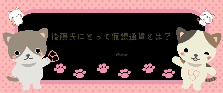 猫カフェれおんオーナー後藤氏にとって仮想通貨を一言で表すと?