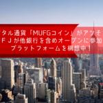 デジタル通貨「MUFGコイン」がアツそう!三菱UFJが他銀行を含めオープンに参加できるプラットフォームを構想中!