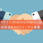 オウケイウェイヴがOKfinc設立|仮想通貨のICOコンサル事業